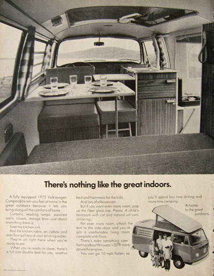 A 1972 ad. There's nothing like the great indoors. A fully equipped 1972 Volkswagen campmobile lets you feel at home in the great outdoors because it lets you bring along all the comforts at home. Curtains, reading lamps, paneled walls, closets, storage bins - just about everything there is. Even the kitchen sink. And the kitchen table, an icebox, and over four gallons of cool drinking water. They're all right there when you're ready to eat. When you're ready to sleep, there's a full size double bed for you, another bed & hammock for the kids. And lots of elbowroom. But if you want even more room, pop up the fibre glass top. Presto. A child's bedroom with cot and natural air conditioning.  For even more room, attach the tent to the side door and you've got a comfortable living room completewith floor. There's even something comforting about this year's 32% more powerful engine.  You can go 10mph faster, so you'll spend time less time driving and more time camping. At home, in the great outdoors.